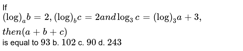 If `(log)_a b=2,(log)_b c=2a n dlog_3c=(log)_3a+3,t h e n(a+b+c)` is equal to `93` b. `102` c. `90` d. `243`