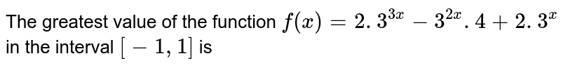 The greatest value of   the function `f(x)=2. 3^(3x)-3^(2x). 4+2. 3^x` in the interval `[-1,1]` is