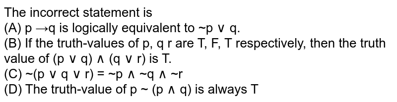 The incorrect statement is  <br>(A) p →q is logically equivalent to ~p ∨ q.  <br> (B) If the truth-values of p, q r are T, F, T respectively, then the truth value of (p ∨ q) ∧ (q ∨ r) is T.  <br> (C) ~(p ∨ q ∨ r) = ~p ∧ ~q ∧ ~r   <br>(D) The truth-value of p ~ (p ∧ q) is always T