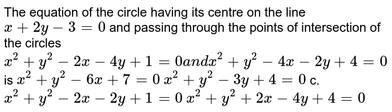 The equation of the circle having its centre on the line `x+2y-3=0` and passing through the points of intersection of the circles `x^2+y^2-2x-4y+1=0a n dx^2+y^2-4x-2y+4=0` is `x^2+y^2-6x+7=0` `x^2+y^2-3y+4=0`  c.`x^2+y^2-2x-2y+1=0` `x^2+y^2+2x-4y+4=0`