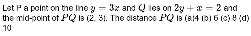 Let  P  a point on the line `y=3x` and `Q` lies on `2y+x=2` and the mid-point of `P Q` is (2, 3). The distance `P Q` is (a)4 (b) 6   (c) 8 (d)   10
