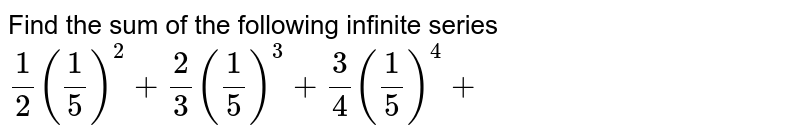 Find the sum of the   following infinite series `1/2(1/5)^2+2/3(1/5)^3+3/4(1/5)^4+`