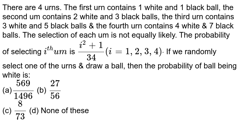 There are 4 urns. The first urn contains 1 white and 1 black ball, the   second um contains 2 white and 3 black balls, the third urn contains 3 white   and 5 black balls & the fourth urn contains 4 white & 7 black balls.   The selection of each um is not equally likely. The probability of selecting `i^(t h)u m` is `(i^2+1)/(34)(i=1,2,3,4)dot` If we randomly select one of the urns & draw a ball, then the   probability of ball being white is: <br> (a)`(569)/(1496)`  (b) `(27)/(56)`<br>  (c) `8/(73)`  (d)  None of these