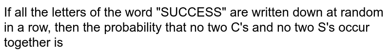 """If all the letters of the word """"SUCCESS"""" are written down at random in a row, then the probability that no two C's and no two S's occur together is"""