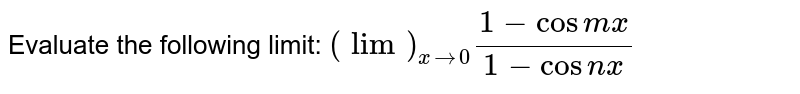 Evaluate the   following limit: `(lim)_(x->0)(1-cos m x)/(1-cos n x)`