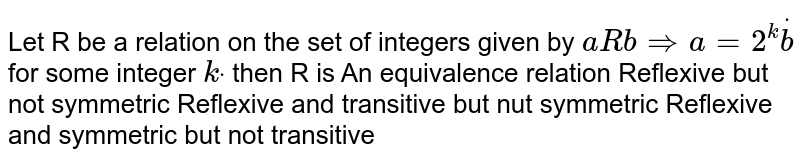 Let R be a relation on the set of integers given by `a R b => a=2^kdotb` for some integer `kdot` then R is  An equivalence relation Reflexive but not symmetric Reflexive and transitive but nut symmetric Reflexive and symmetric but not transitive