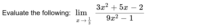 Evaluate the following: `lim_(xto1/3)(3x^2+5x-2)/(9x^2-1)`