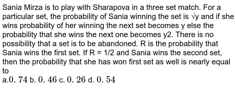 Sania Mirza is to play with Sharapova in a three set match. For a particular set, the probability of Sania winning the set is √y and if she wins probability of her winning the next set becomes y else the probability that she wins the next one becomes y2. There is no possibility that a set is to be abandoned. R is the probability that Sania wins the first set. If R = 1/2 and Sania wins the second set, then the probability that she has won first set as well is nearly equal to <br> a.`0. 74` b. `0. 46` c. `0. 26` d. `0. 54`