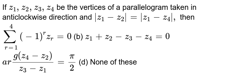 If `z_1,z_2,z_3,z_4` be the vertices of a parallelogram taken in anticlockwise direction and   `|z_1-z_2|=|z_1-z_4|,` then `sum_(r=1)^4(-1)^r z_r=0`  (b) `z_1+z_2-z_3-z_4=0`  `a r g(z_4-z_2)/(z_3-z_1)=pi/2`  (d) None of these