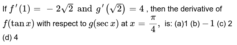 If `f^(prime)(1)=-2sqrt(2) and g^(prime)(sqrt(2))=4` , then the derivative of `f(tanx)` with respect to `g(secx)` at `x=pi/4,` is: (a)1 (b) `-1`  (c) 2   (d) 4