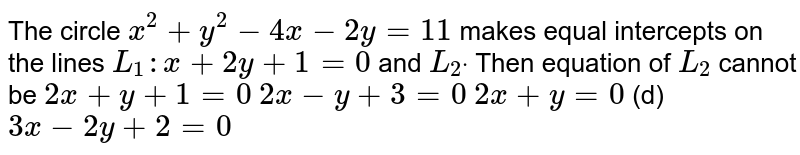 The circle `x^2+y^2-4x-2y=11` makes equal intercepts on the lines `L_1: x+2y+1=0` and `L_2dot` Then equation of `L_2` cannot be  `2x+y+1=0`   `2x-y+3=0`  `2x+y=0`  (d) `3x-2y+2=0`