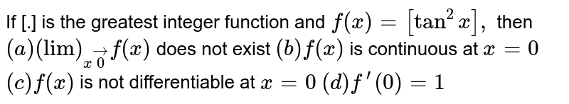"""If [.] is the greatest integer function and `f(x)=[tan^2x],` then `(a) (""""lim"""")_(xvec0)f(x)` does not exist `(b) f(x)` is continuous at `x=0`  `(c) f(x)` is not differentiable at `x=0`   `(d) f^(prime)(0)=1`"""