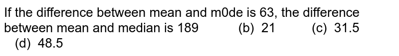 If the difference between mean and m0de is 63, the difference between   mean and median is 189 (b) 21   (c) 31.5 (d)   48.5