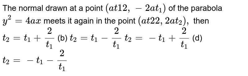 The normal drawn at a point `(a t1 2,-2a t_1)` of the parabola `y^2=4a x` meets it again in the point `(a t2 2,2a t_2),` then  `t_2=t_1+2/(t_1)`  (b) `t_2=t_1-2/(t_1)`  `t_2=-t_1+2/(t_1)`  (d) `t_2=-t_1-2/(t_1)`