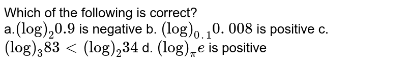 Which of the following is correct? <br> a.`(log)_2 0.9` is negative b. `(log)_(0. 1)0. 008` is positive  c. `(log)_3 83<(log)_2 34` d. `(log)_pi e` is positive