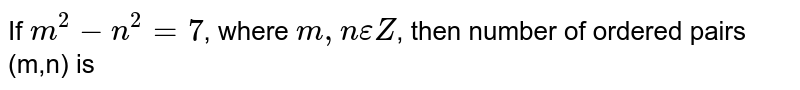 If `m^2-n^2= 7`,  where `m, n epsilon Z`, then number of ordered pairs (m,n) is
