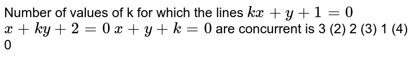 Number   of values of k for which the lines `k x+y+1=0`  `x+k y+2=0`  `x+y+k=0`  are concurrent is 3 (2) 2   (3) 1 (4)   0