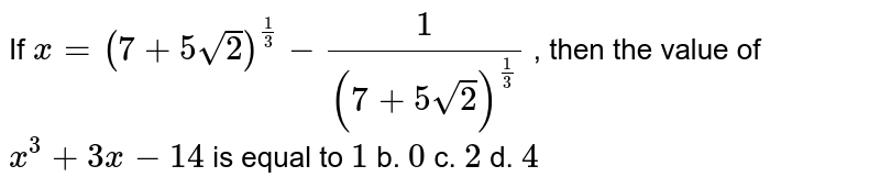 If `x=(7+5sqrt(2))^(1/3)-1/((7+5sqrt(2))^(1/3))` , then the value of `x^3+3x-14` is equal to `1` b. `0` c. `2` d. `4`