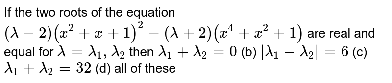 If the two roots of the equation `(lambda-2)(x^2+x+1)^2-(lambda+2)(x^4+x^2+1)` are real and equal for `lambda=lambda_1,lambda_2` then `lambda_1+lambda_2=0`  (b)   ` lambda_1-lambda_2 =6`  (c) `lambda_1+lambda_2=32`  (d) all of these