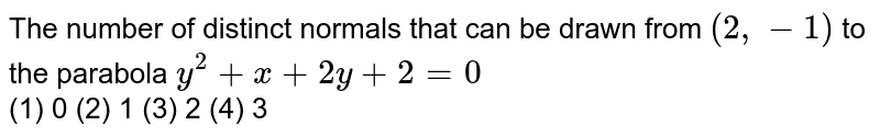 The number of distinct normals that can be drawn from `(2,-1)` to the parabola `y^2+x+2y+2=0` <br> (1) 0  (2)   1 (3) 2   (4) 3