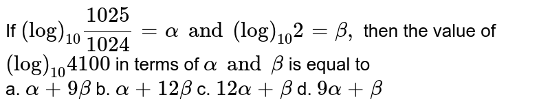If `(log)_(10)(1025)/(1024)=alpha and (log)_(10) 2=beta,` then the value of `(log)_(10)4100` in terms of `alpha and beta` is equal to <br> a. `alpha+9beta` b. `alpha+12beta` c. `12alpha+beta` d. `9alpha+beta`