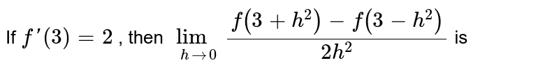 If  `f'(3)=2` , then `lim_(h->0)(f(3+h^2)-f(3-h^2))/(2h^2)`  is