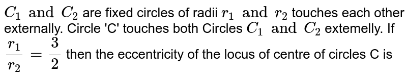 `C_1 and C_2` are fixed circles of radii  `r_1 and r_2` touches each other externally. Circle 'C' touches both Circles `C_1 and C_2` extemelly. If `r_1/r_2=3/2` then the eccentricity of the locus of centre of circles C is