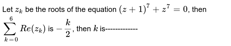 Let `z_k` be the roots of the equation `(z+1)^7+z^7=0`, then `sum _(k=0)^6 Re(z_k)` is `-k/2`, then `k` is-------------