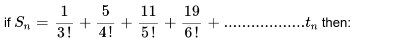 if `S_n=1/(3!)+5/(4!)+11/(5!)+19/(6!)+..................t_n` then: