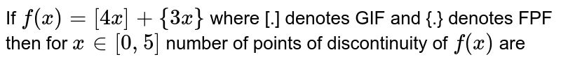 If `f(x)=[4x]+{3x}` where [.] denotes GIF and {.} denotes FPF then for `x in [0,5]`  number of points of discontinuity of `f(x)` are