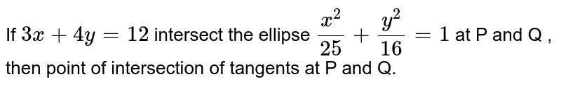 If ` 3x+4y=12` intersect the ellipse `x^2/25+y^2/16=1` at P and Q , then point of intersection of tangents at P and Q.