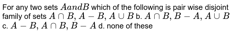 For any two sets `Aa n dB` which of the following is pair wise disjoint family of sets `AnnB , A-B , AuuB` b. `AnnB , B-A , AuuB`  c. `A-B , AnnB , B-A` d. none of these