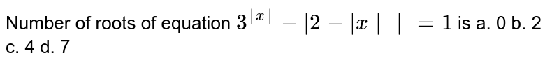 Number of roots of equation `3^(|x|)-|2-|x||=1` is a. 0 b. 2 c. 4 d. 7