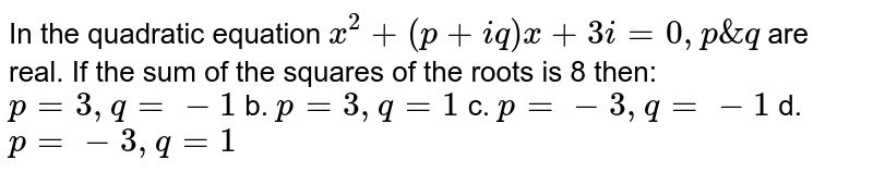 In the quadratic equation `x^2+(p+i q)x+3i=0,p&q` are real. If the sum of the squares of the roots is 8 then: `p=3,q=-1` b. `p=3,q=1`  c. `p=-3,q=-1` d. `p=-3,q=1`