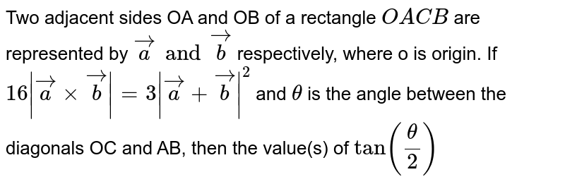 Two adjacent sides OA and OB of a rectangle `OACB` are represented by `vec a and vecb` respectively, where o is origin. If `16|vec axxvecb| = 3 |veca+vecb|^2`  and `theta` is the angle between the diagonals OC and AB, then the value(s) of `tan(theta/2)`