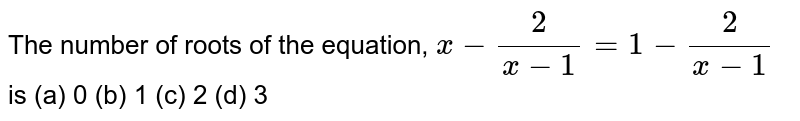 The number of roots of the equation, `x-2/(x-1)=1-2/(x-1)` is (a) 0 (b) 1   (c) 2 (d) 3