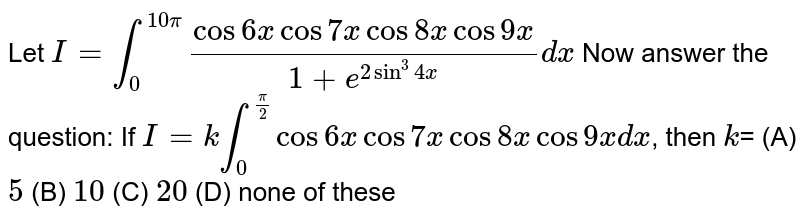 Let `I=int_0^(10pi) (cos6xcos7xcos8xcos9x)/(1+e^(2sin^3 4x))dx`  Now answer the question:  If `I=k int_0^(pi/2) cos6xcos7xcos8xcos9xdx`, then `k`= (A) `5` (B) `10` (C) `20` (D) none of these
