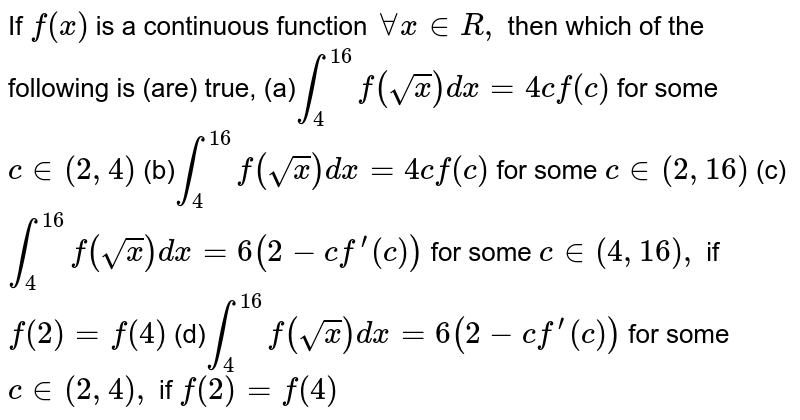 If `f(x)` is a continuous function `AAx in  R ,` then which of the following is (are) true, (a)`int_4^(16)f(sqrt(x))dx=4cf(c)` for some `c in (2,4)`  (b)`int_4^(16)f(sqrt(x))dx=4cf(c)` for some `c in (2,16)`  (c)`int_4^(16)f(sqrt(x))dx=6(2-cf^(prime)(c))` for some `c in (4,16),` if `f(2)=f(4)`  (d)`int_4^(16)f(sqrt(x))dx=6(2-cf^(prime)(c))` for some `c in (2,4),` if `f(2)=f(4)`