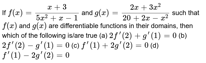 If `f(x)=(x+3)/(5x^2+x-1)` and `g(x)=(2x+3x^2)/(20+2x-x^2)`  such that `f(x)` and `g(x)` are differentiable functions in their domains, then which of the   following is/are true (a) `2f^(prime)(2)+g^(prime)(1)=0`  (b) `2f^(prime)(2)-g^(prime)(1)=0`  (c) `f^(prime)(1)+2g^(prime)(2)=0`  (d) `f^(prime)(1)-2g^(prime)(2)=0`