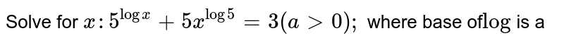 Solve for `x :5^(logx)+5x^(log5)=3(a >0);` where base of`log\ ` is a