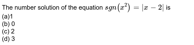 The number solution of the equation `sgn(x^2)=|x-2|` is <br> (a)1<br> (b) 0   <br>(c) 2 <br>(d)   3