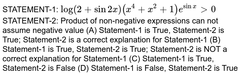 STATEMENT-1: `log(2 + sin 2x) (x^4+x^2+1)e^(sinx) gt0` STATEMENT-2: Product of non-negative expressions can not assume negative value (A) Statement-1 is True, Statement-2 is True; Statement-2 is a correct explanation for Statement-1 (B) Statement-1 is True, Statement-2 is True; Statement-2 is NOT a correct explanation for Statement-1 (C) Statement-1 is True, Statement-2 is False (D) Statement-1 is False, Statement-2 is True