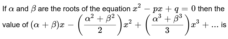 If `alpha` and `beta`  are the roots of the equation `x^2-px + q = 0` then the value of  `(alpha+beta)x -((alpha^2+beta^2)/2)x^2+((alpha^3+beta^3)/3)x^3+...` is