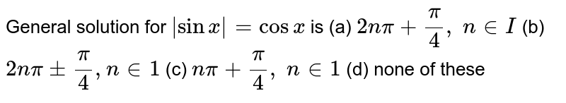 General solution for ` sinx =cosx` is (a) `2npi+pi/4,\ n in  I` (b) `2npi+-pi/4, n in 1` (c) `npi+pi/4,\ n in 1` (d) none of these