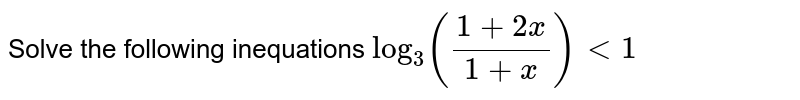 Solve the following inequations `log_3((1+ 2x)/(1+x))<1`