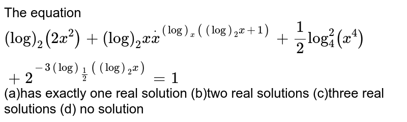The equation `(log)_2(2x^2)+(log)_2xdotx^((log)_x((log)_2x+1))+1/2log_4^2(x^4)+2^(-3(log)_(1/2)((log)_2x))=1` (a)has exactly one real solution (b)two real solutions (c)three real solutions   (d) no solution