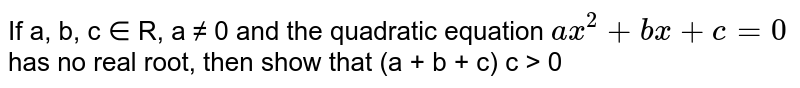 If a, b, c ∈ R, a ≠ 0 and the quadratic equation ` ax^2 + bx + c = 0` has no real root, then show that (a + b + c) c > 0