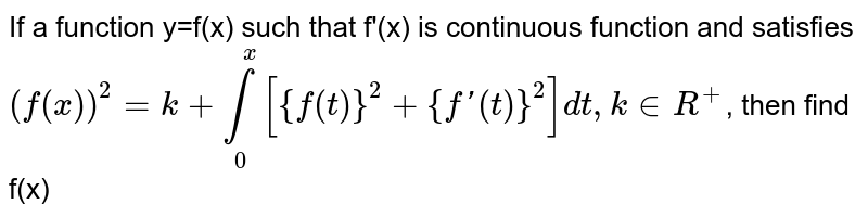 If a function y=f(x) such that f'(x) is continuous function and satisfies <br> `(f(x))^(2)=k+underset(0)overset(x)int [{f(t)}^(2)+{f'(t)}^(2)]dt,k in R^(+) `, then  find f(x)
