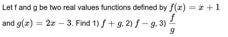 Let f and g be two real values functions defined by  `f(x)= x + 1` and  `g(x) = 2x-3`. Find 1) `f+g`, 2) `f-g`, 3) `f/g`