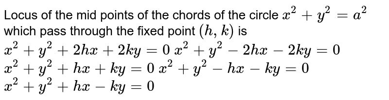 Locus of the mid points of the chords of the circle `x^2+y^2=a^2` which pass through the fixed point `(h ,k)` is  `x^2+y^2+2h x+2k y=0`   `x^2+y^2-2h x-2k y=0`   `x^2+y^2+h x+k y=0`   `x^2+y^2-h x-k y=0`   `x^2+y^2+h x-k y=0`